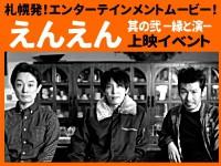 札幌発!エンターテインメントムービー!第2弾! 2015年、大好評のうちに幕を下ろした『えんえん』が約1年半ぶりにパワーアップして帰ってきた!