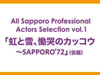 All Sapporo Professional Actors Selection vol.1『虹と雪、慟哭のカッコウ  ~SAPPORO'72』(仮題)